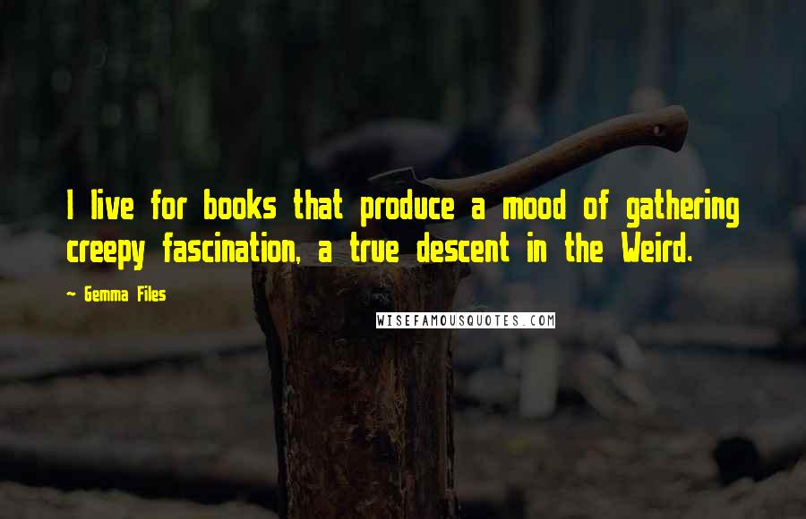 Gemma Files quotes: I live for books that produce a mood of gathering creepy fascination, a true descent in the Weird.