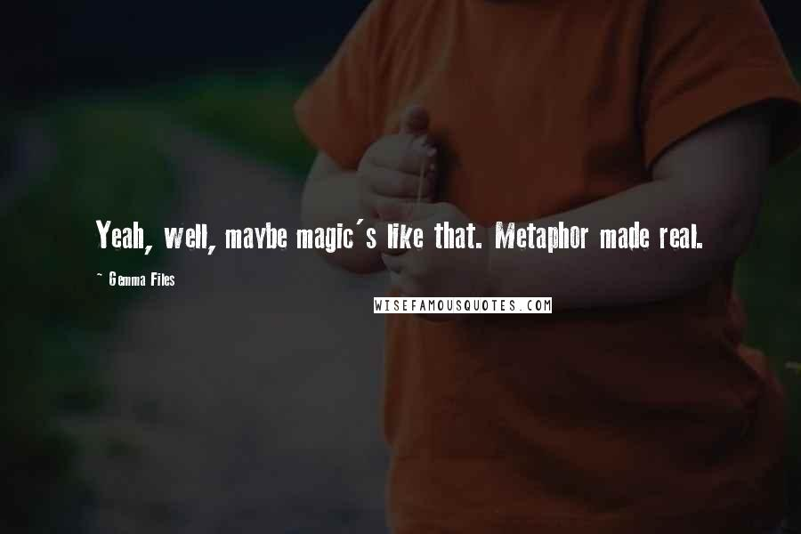 Gemma Files quotes: Yeah, well, maybe magic's like that. Metaphor made real.
