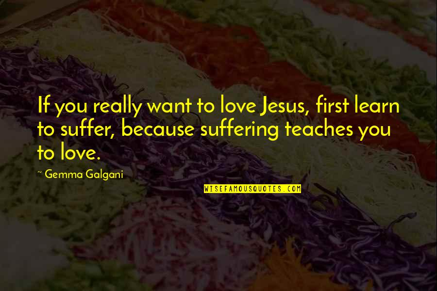 Gemma Galgani Quotes By Gemma Galgani: If you really want to love Jesus, first