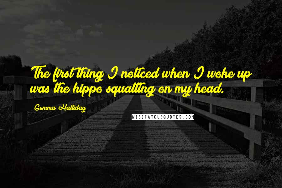 Gemma Halliday quotes: The first thing I noticed when I woke up was the hippo squatting on my head.