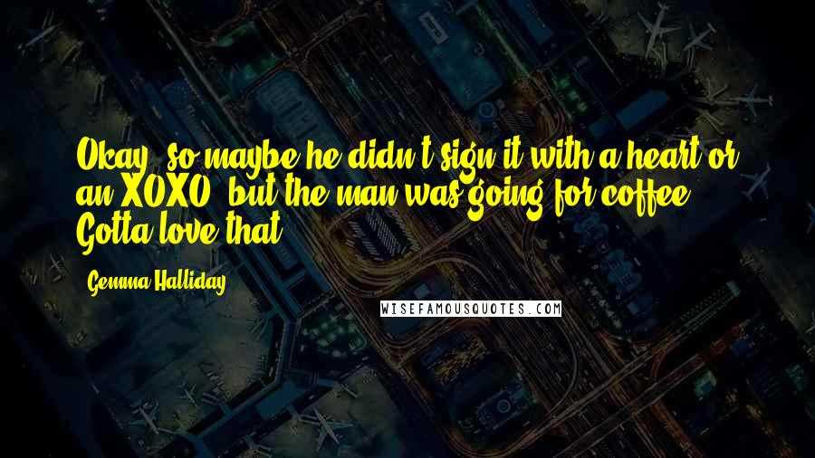 Gemma Halliday quotes: Okay, so maybe he didn't sign it with a heart or an XOXO, but the man was going for coffee. Gotta love that.