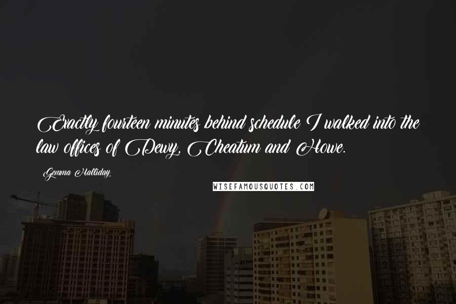 Gemma Halliday quotes: Exactly fourteen minutes behind schedule I walked into the law offices of Dewy, Cheatum and Howe.