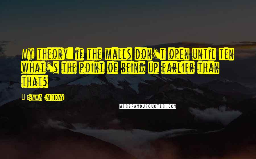 Gemma Halliday quotes: My theory: if the malls don't open until ten what's the point of being up earlier than that?