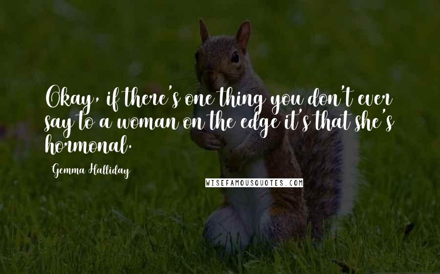 Gemma Halliday quotes: Okay, if there's one thing you don't ever say to a woman on the edge it's that she's hormonal.
