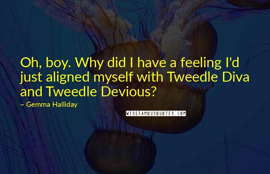 Gemma Halliday quotes: Oh, boy. Why did I have a feeling I'd just aligned myself with Tweedle Diva and Tweedle Devious?