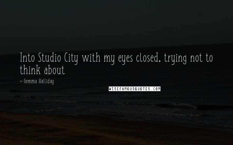 Gemma Halliday quotes: Into Studio City with my eyes closed, trying not to think about