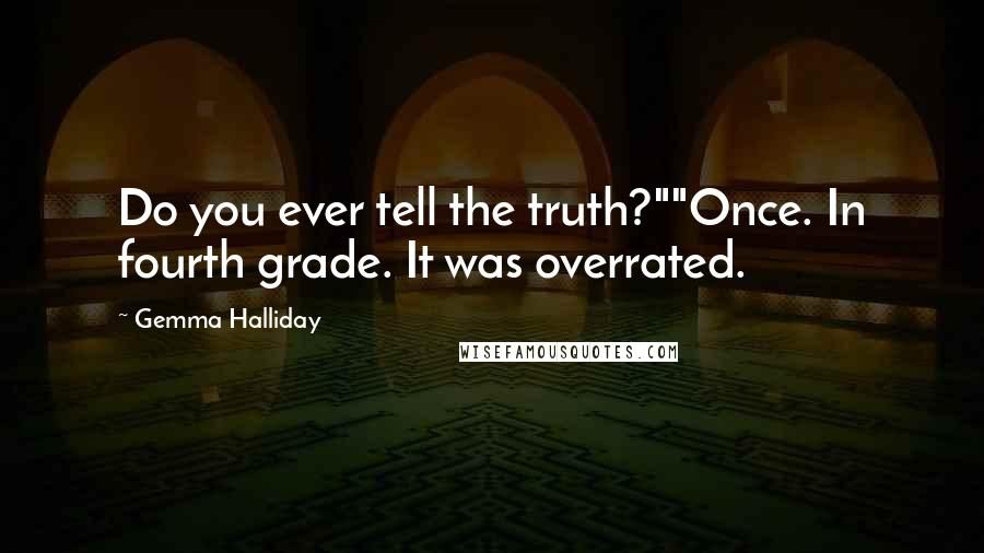 """Gemma Halliday quotes: Do you ever tell the truth?""""""""Once. In fourth grade. It was overrated."""