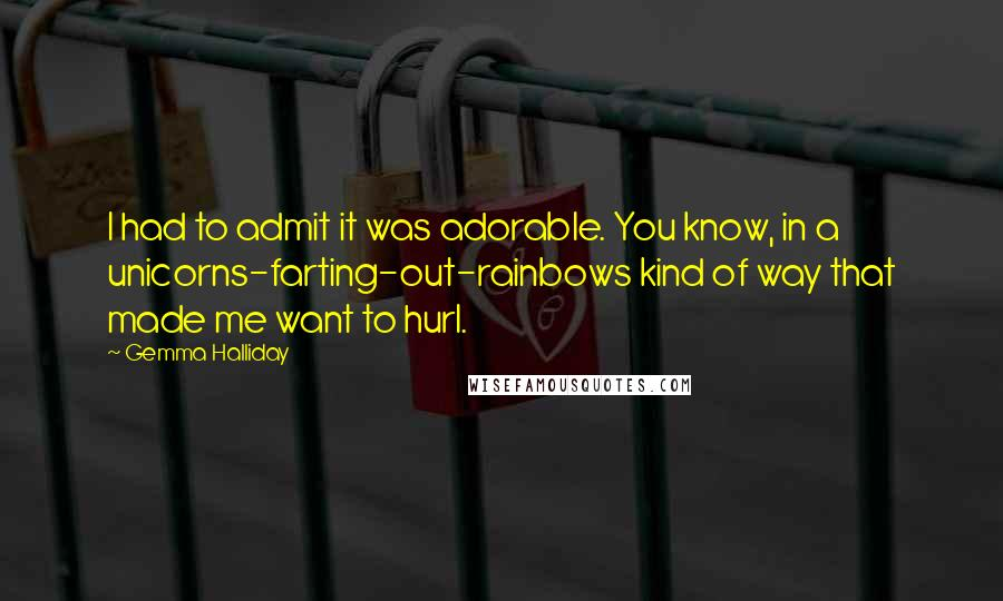 Gemma Halliday quotes: I had to admit it was adorable. You know, in a unicorns-farting-out-rainbows kind of way that made me want to hurl.