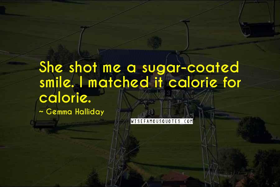 Gemma Halliday quotes: She shot me a sugar-coated smile. I matched it calorie for calorie.