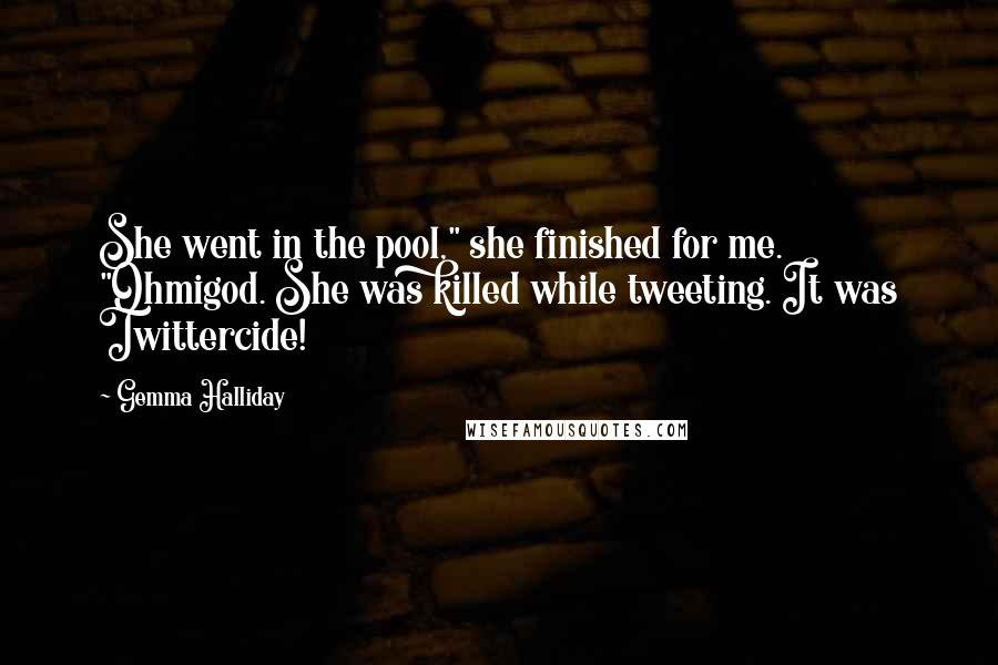 """Gemma Halliday quotes: She went in the pool,"""" she finished for me. """"Ohmigod. She was killed while tweeting. It was Twittercide!"""