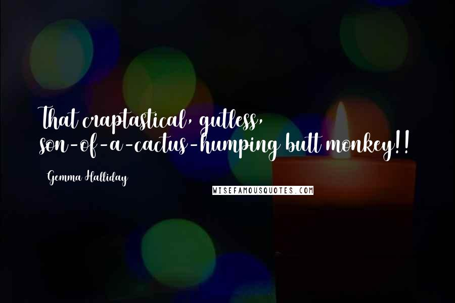 Gemma Halliday quotes: That craptastical, gutless, son-of-a-cactus-humping butt monkey!!