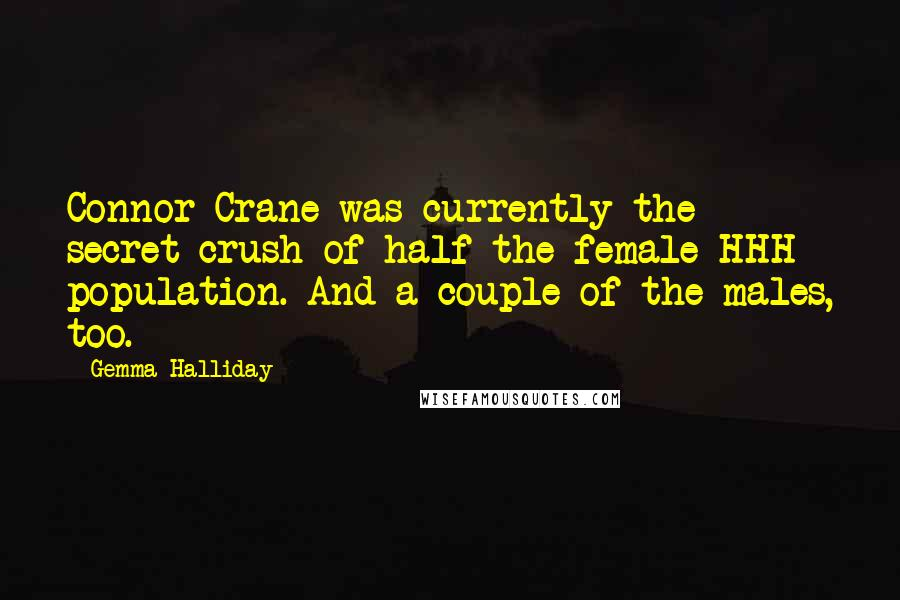 Gemma Halliday quotes: Connor Crane was currently the secret crush of half the female HHH population. And a couple of the males, too.