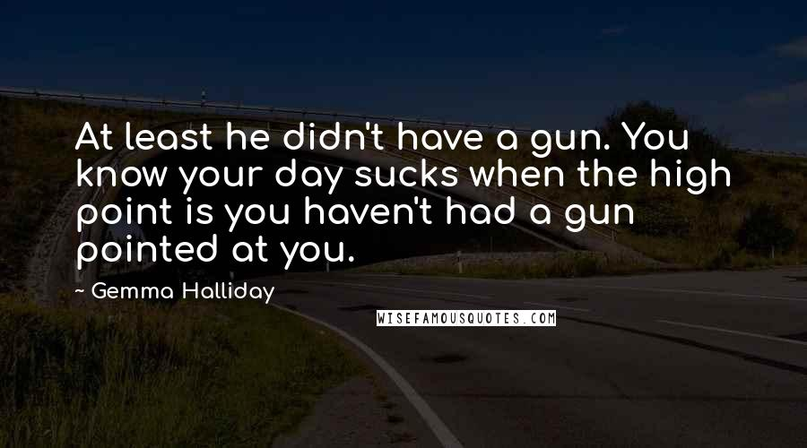 Gemma Halliday quotes: At least he didn't have a gun. You know your day sucks when the high point is you haven't had a gun pointed at you.