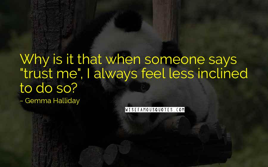 """Gemma Halliday quotes: Why is it that when someone says """"trust me"""", I always feel less inclined to do so?"""