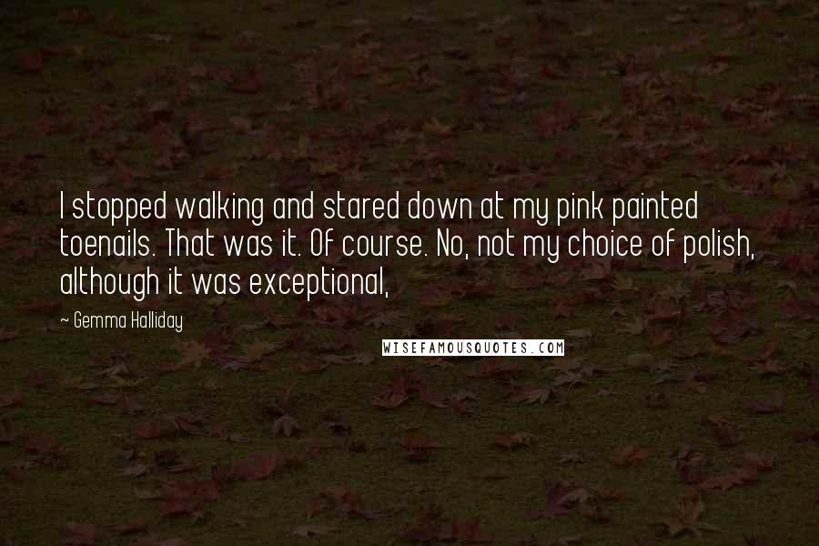 Gemma Halliday quotes: I stopped walking and stared down at my pink painted toenails. That was it. Of course. No, not my choice of polish, although it was exceptional,