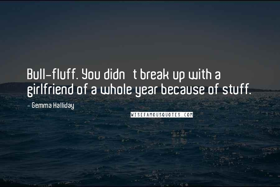 Gemma Halliday quotes: Bull-fluff. You didn't break up with a girlfriend of a whole year because of stuff.