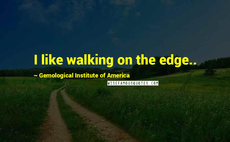 Gemological Institute Of America quotes: I like walking on the edge..