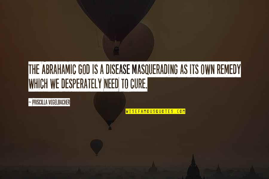 Gender Constructs Quotes By Priscilla Vogelbacher: The Abrahamic God is a disease masquerading as