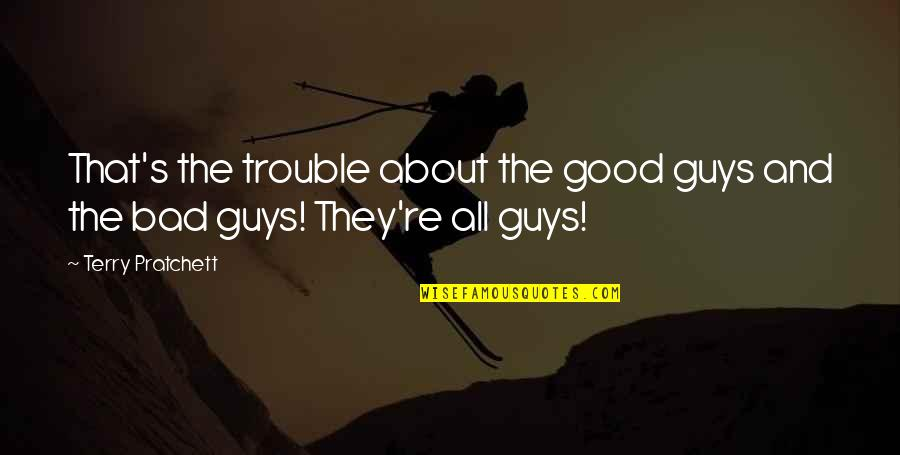 Gender Trouble Quotes By Terry Pratchett: That's the trouble about the good guys and