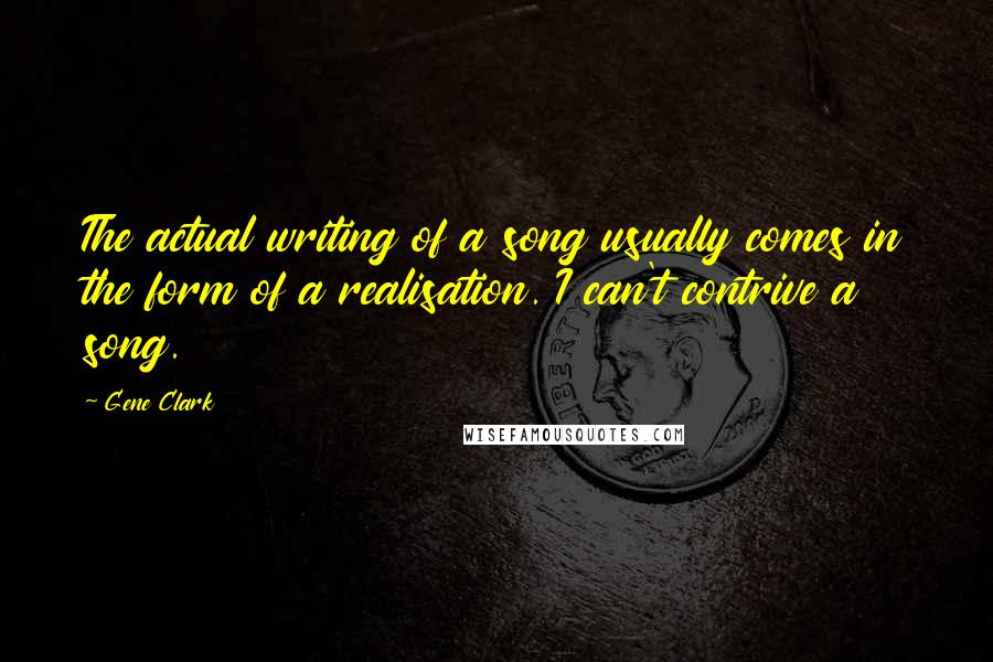 Gene Clark quotes: The actual writing of a song usually comes in the form of a realisation. I can't contrive a song.
