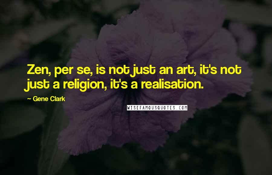 Gene Clark quotes: Zen, per se, is not just an art, it's not just a religion, it's a realisation.