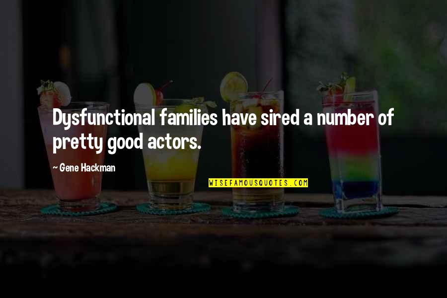 Gene Hackman Quotes By Gene Hackman: Dysfunctional families have sired a number of pretty