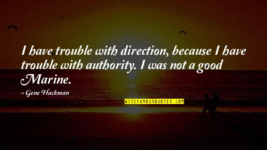 Gene Hackman Quotes By Gene Hackman: I have trouble with direction, because I have
