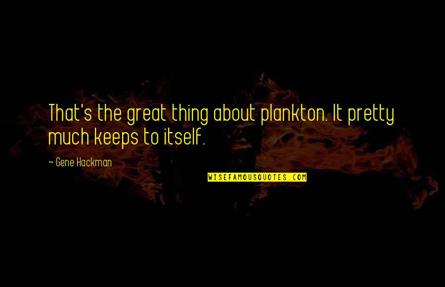 Gene Hackman Quotes By Gene Hackman: That's the great thing about plankton. It pretty