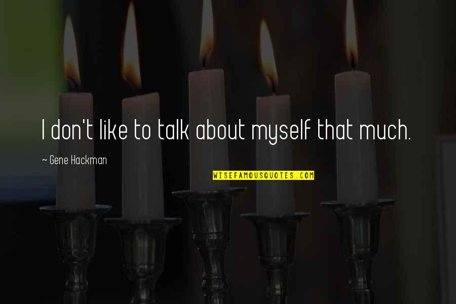 Gene Hackman Quotes By Gene Hackman: I don't like to talk about myself that