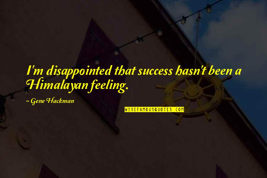 Gene Hackman Quotes By Gene Hackman: I'm disappointed that success hasn't been a Himalayan