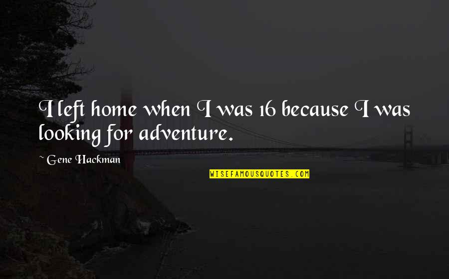 Gene Hackman Quotes By Gene Hackman: I left home when I was 16 because