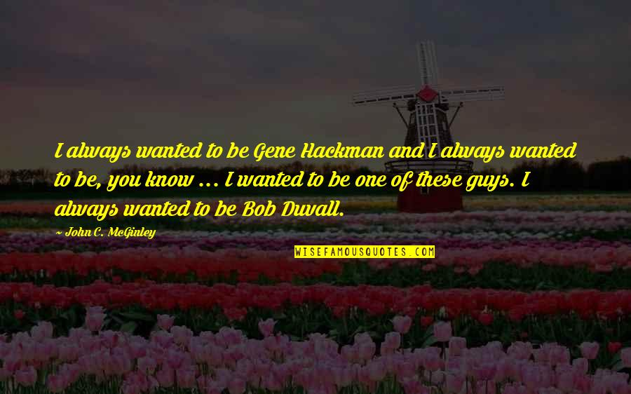 Gene Hackman Quotes By John C. McGinley: I always wanted to be Gene Hackman and
