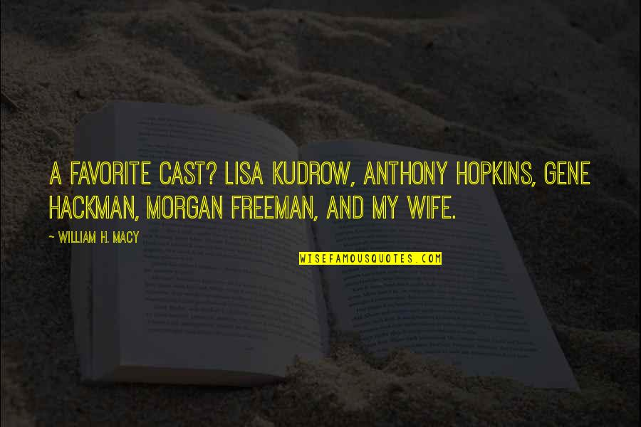 Gene Hackman Quotes By William H. Macy: A favorite cast? Lisa Kudrow, Anthony Hopkins, Gene