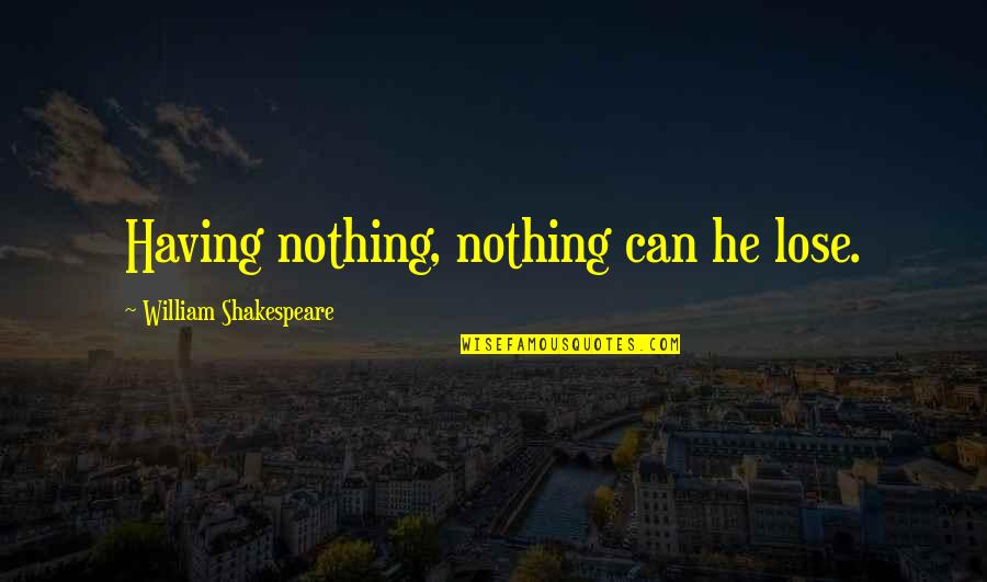 Gene In A Separate Peace Quotes By William Shakespeare: Having nothing, nothing can he lose.