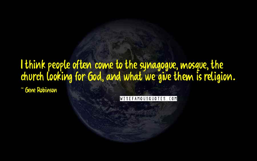 Gene Robinson quotes: I think people often come to the synagogue, mosque, the church looking for God, and what we give them is religion.