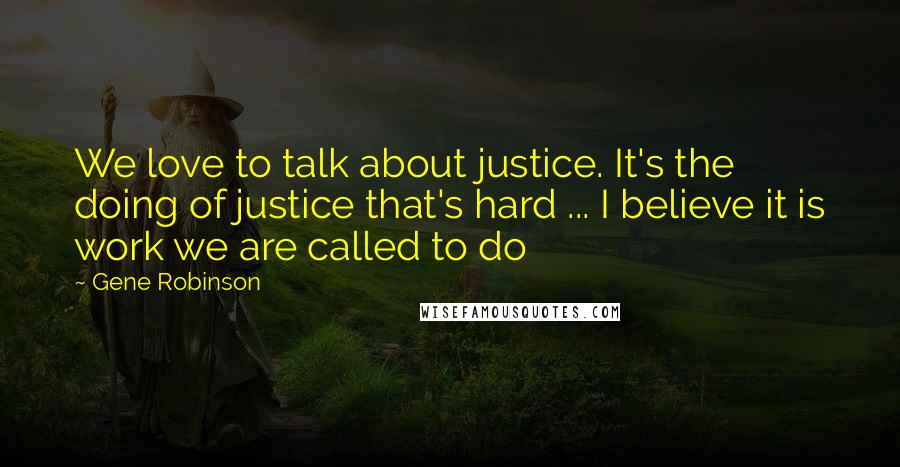 Gene Robinson quotes: We love to talk about justice. It's the doing of justice that's hard ... I believe it is work we are called to do