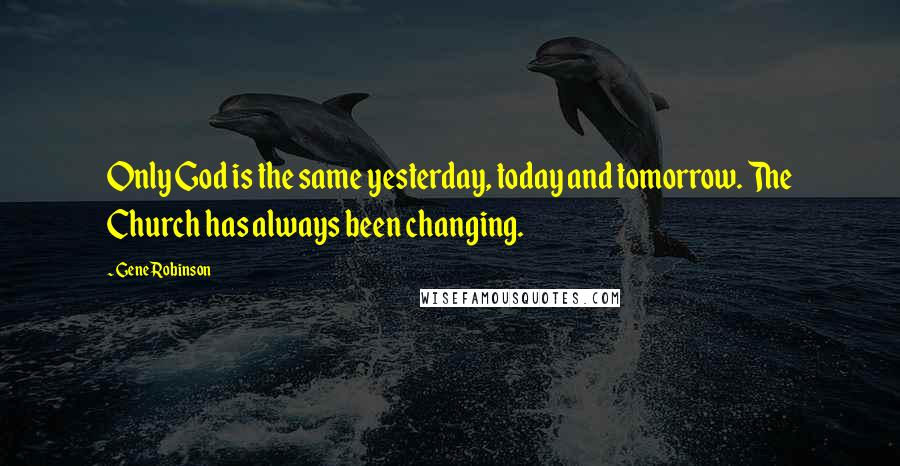 Gene Robinson quotes: Only God is the same yesterday, today and tomorrow. The Church has always been changing.