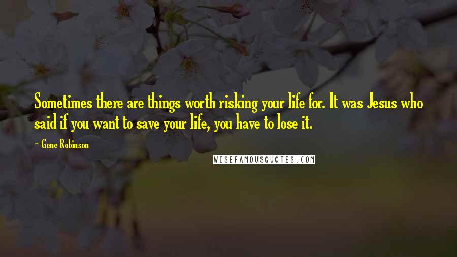 Gene Robinson quotes: Sometimes there are things worth risking your life for. It was Jesus who said if you want to save your life, you have to lose it.