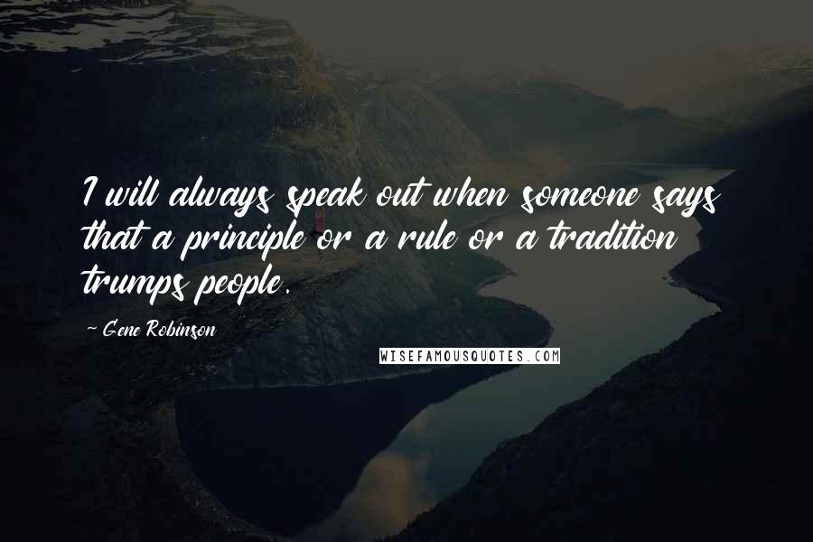 Gene Robinson quotes: I will always speak out when someone says that a principle or a rule or a tradition trumps people.