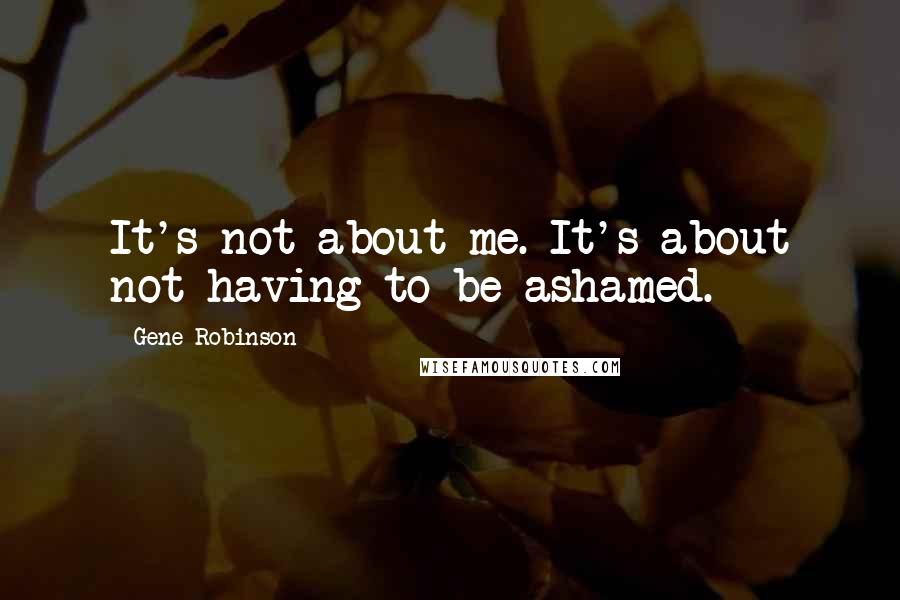 Gene Robinson quotes: It's not about me. It's about not having to be ashamed.