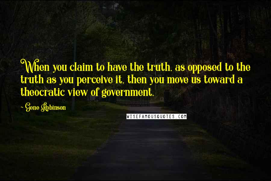 Gene Robinson quotes: When you claim to have the truth, as opposed to the truth as you perceive it, then you move us toward a theocratic view of government.