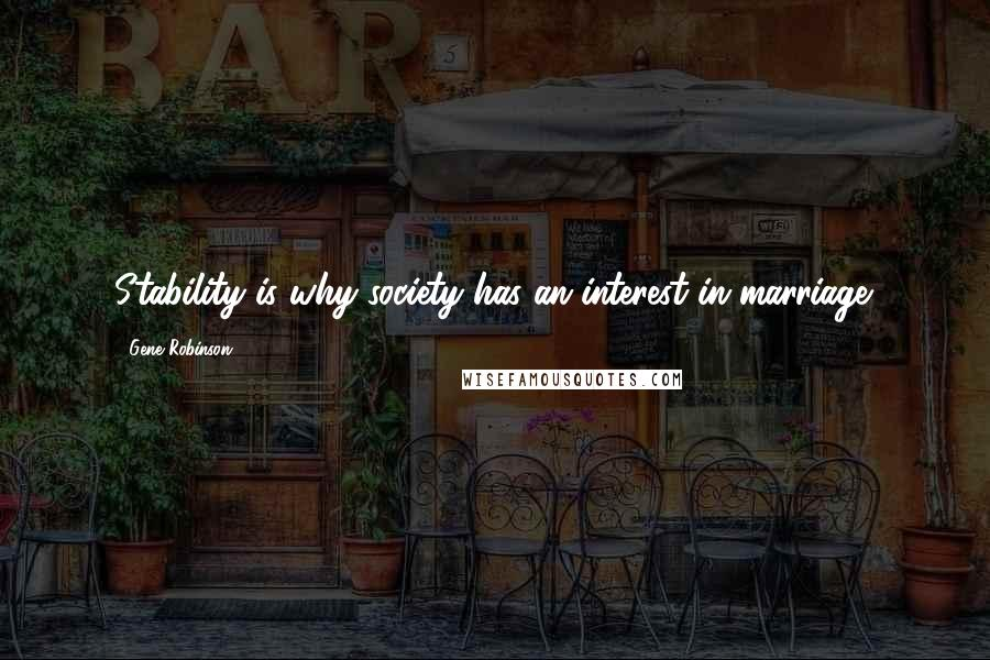 Gene Robinson quotes: Stability is why society has an interest in marriage.