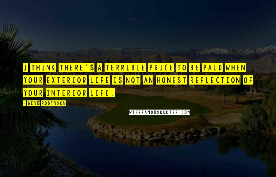 Gene Robinson quotes: I think there's a terrible price to be paid when your exterior life is not an honest reflection of your interior life.