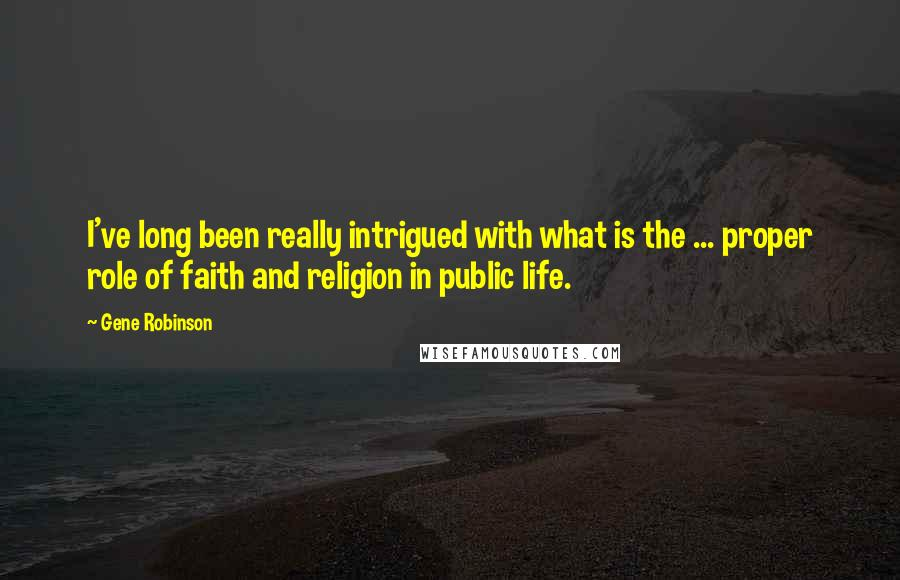 Gene Robinson quotes: I've long been really intrigued with what is the ... proper role of faith and religion in public life.