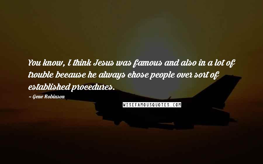 Gene Robinson quotes: You know, I think Jesus was famous and also in a lot of trouble because he always chose people over sort of established procedures.