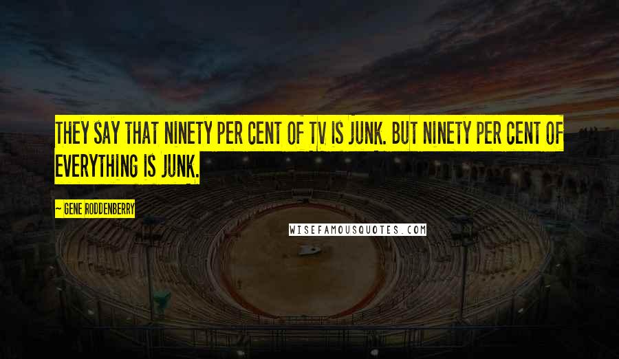 Gene Roddenberry quotes: They say that ninety per cent of TV is junk. But ninety per cent of everything is junk.