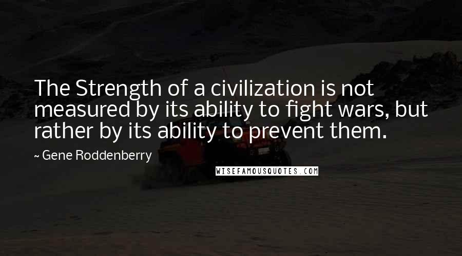 Gene Roddenberry quotes: The Strength of a civilization is not measured by its ability to fight wars, but rather by its ability to prevent them.
