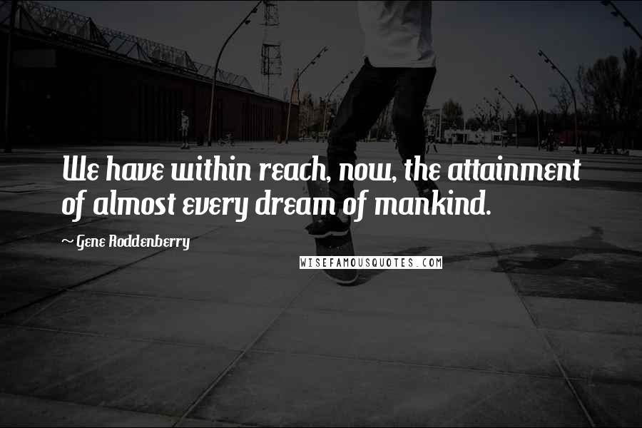 Gene Roddenberry quotes: We have within reach, now, the attainment of almost every dream of mankind.