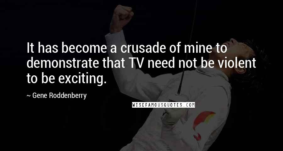 Gene Roddenberry quotes: It has become a crusade of mine to demonstrate that TV need not be violent to be exciting.