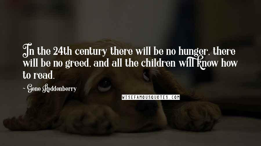 Gene Roddenberry quotes: In the 24th century there will be no hunger, there will be no greed, and all the children will know how to read.